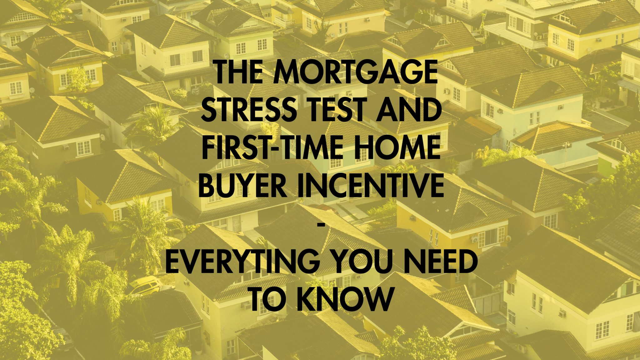 everything you needto know about the mortgage stress test and first time home buyer incentive